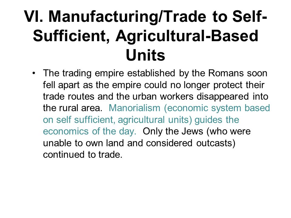 VI. Manufacturing/Trade to Self- Sufficient, Agricultural-Based Units The trading empire established by the Romans soon fell apart as the empire could