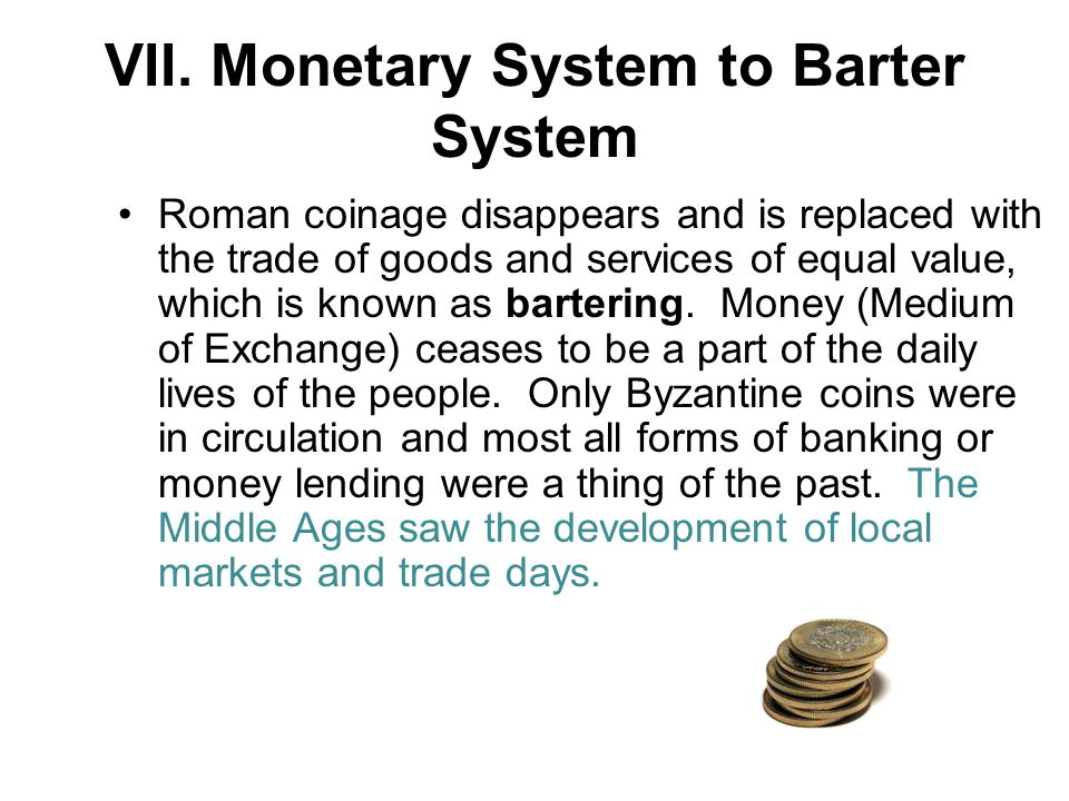 VII. Monetary System to Barter System Roman coinage disappears and is replaced with the trade of goods and services of equal value, which is known as