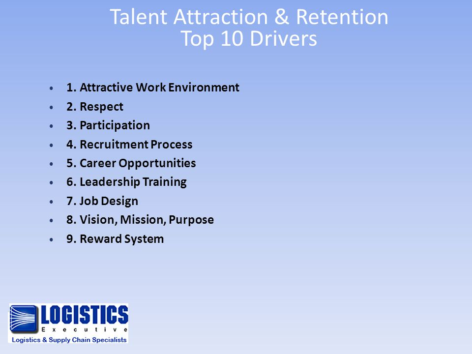 Talent Attraction & Retention Top 10 Drivers 1. Attractive Work Environment 2. Respect 3. Participation 4. Recruitment Process 5. Career Opportunities