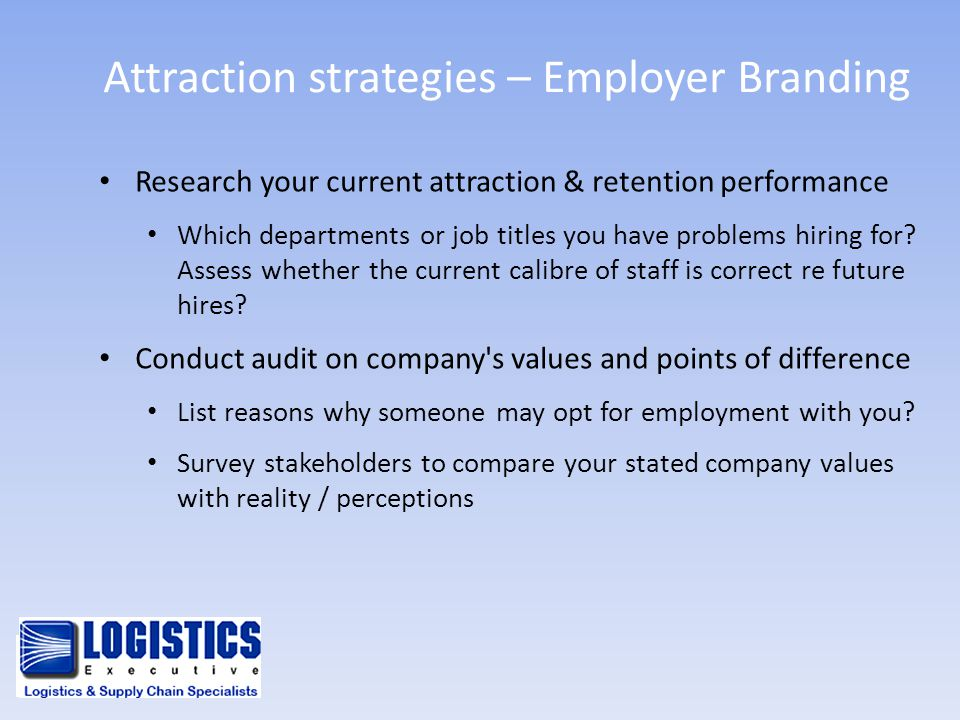 Attraction strategies – Employer Branding Research your current attraction & retention performance Which departments or job titles you have problems h