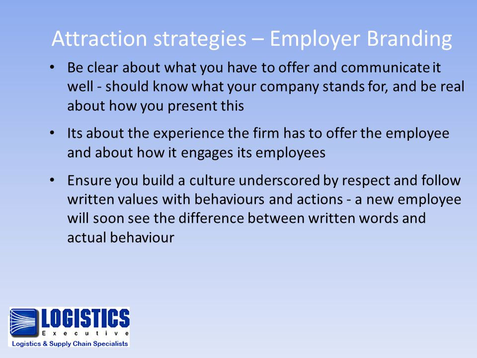 Attraction strategies – Employer Branding Be clear about what you have to offer and communicate it well - should know what your company stands for, an