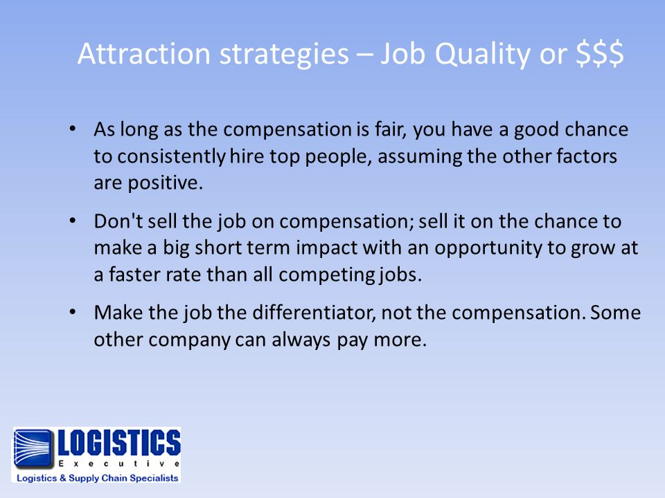 Attraction strategies – Job Quality or $$$ As long as the compensation is fair, you have a good chance to consistently hire top people, assuming the o