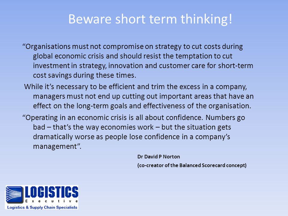 "Beware short term thinking! ""Organisations must not compromise on strategy to cut costs during global economic crisis and should resist the temptation"