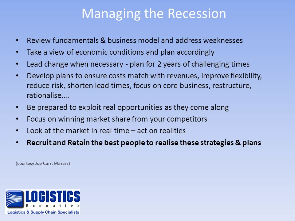 Managing the Recession Review fundamentals & business model and address weaknesses Take a view of economic conditions and plan accordingly Lead change