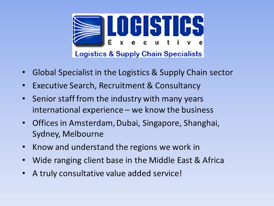 Global Specialist in the Logistics & Supply Chain sector Executive Search, Recruitment & Consultancy Senior staff from the industry with many years in