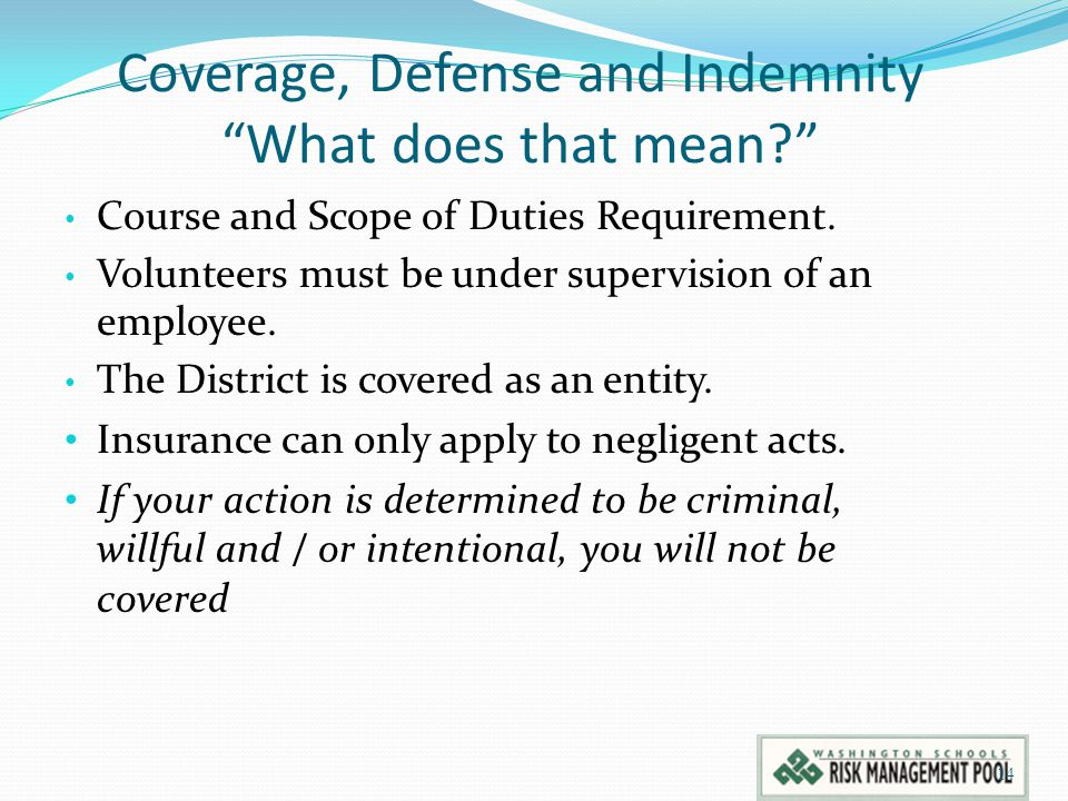 """Coverage, Defense and Indemnity """"What does that mean?"""" Course and Scope of Duties Requirement. Volunteers must be under supervision of an employee. Th"""