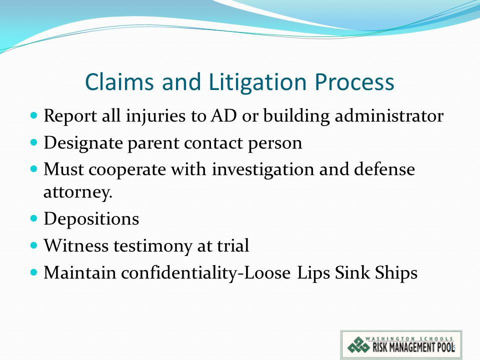 Claims and Litigation Process Report all injuries to AD or building administrator Designate parent contact person Must cooperate with investigation and defense attorney.