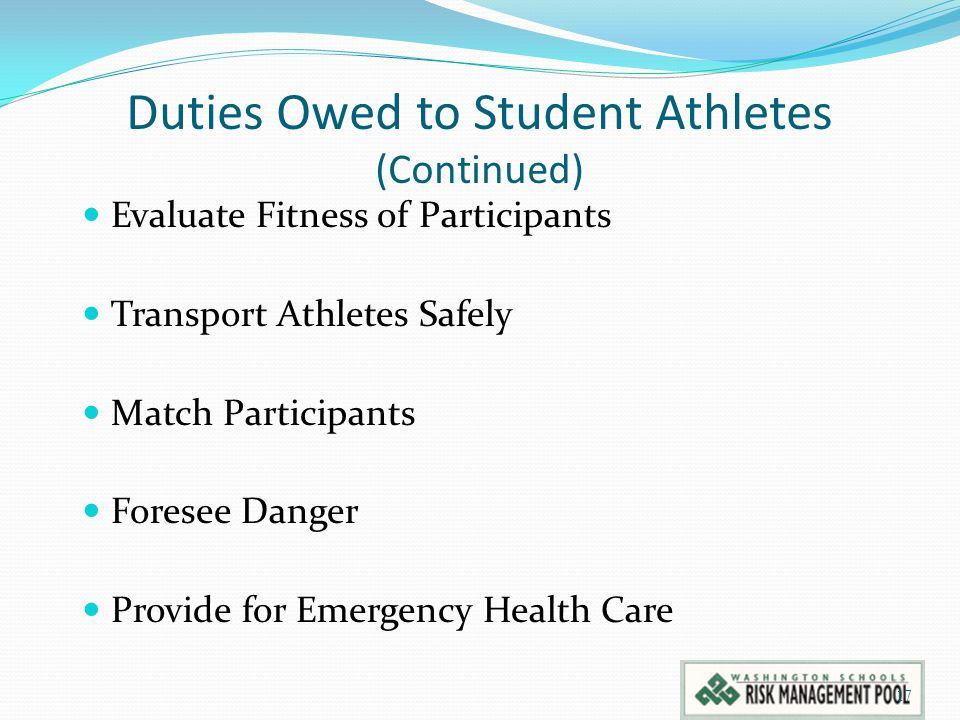 Duties Owed to Student Athletes (Continued) Evaluate Fitness of Participants Transport Athletes Safely Match Participants Foresee Danger Provide for Emergency Health Care 17