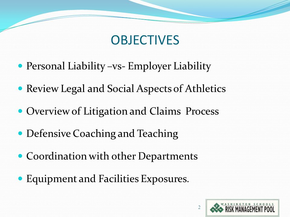 OBJECTIVES Personal Liability –vs- Employer Liability Review Legal and Social Aspects of Athletics Overview of Litigation and Claims Process Defensive Coaching and Teaching Coordination with other Departments Equipment and Facilities Exposures.