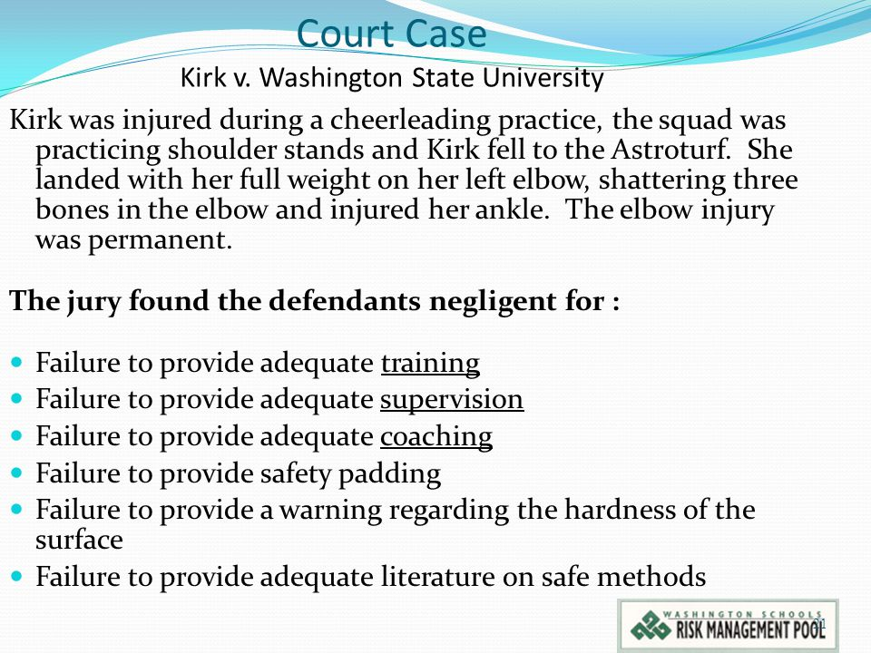 21 Court Case Kirk v. Washington State University Kirk was injured during a cheerleading practice, the squad was practicing shoulder stands and Kirk f