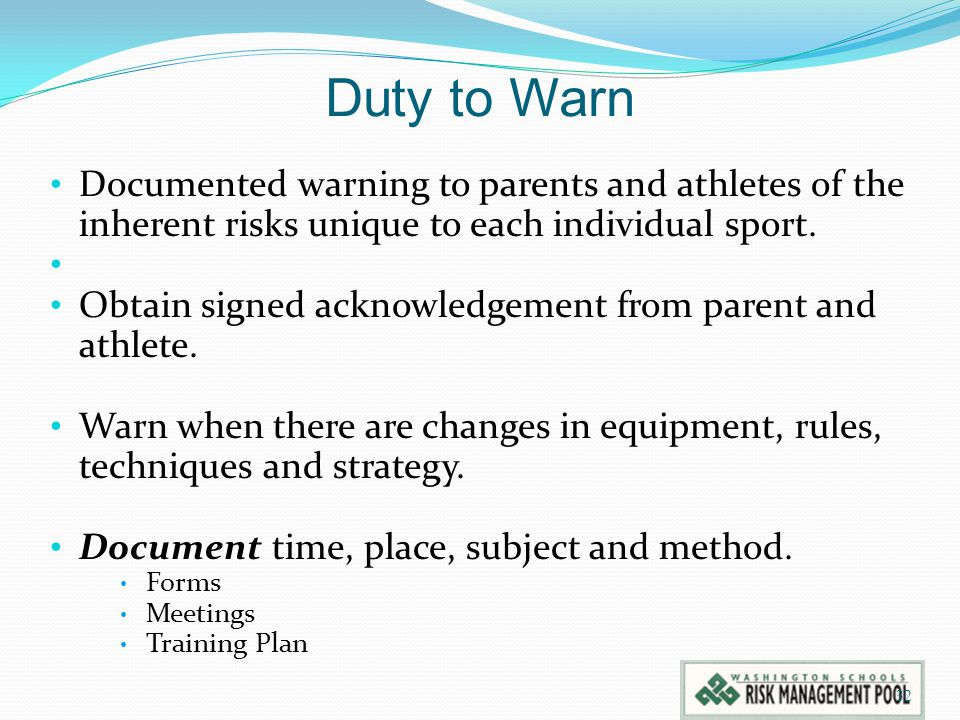 Duty to Warn Documented warning to parents and athletes of the inherent risks unique to each individual sport. Obtain signed acknowledgement from pare