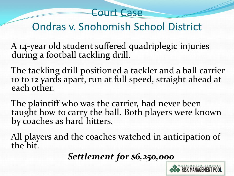 Court Case Ondras v. Snohomish School District A 14-year old student suffered quadriplegic injuries during a football tackling drill. The tackling dri