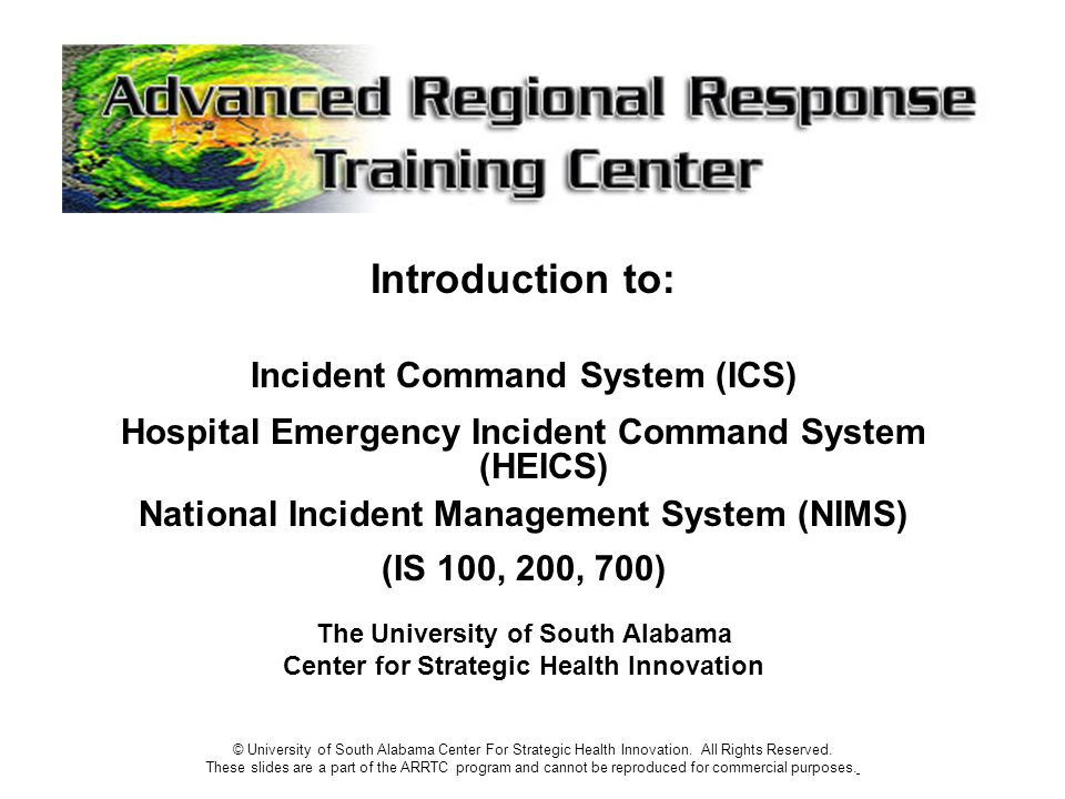 Introduction to: Incident Command System (ICS) Hospital Emergency Incident Command System (HEICS) National Incident Management System (NIMS) (IS 100, 200, 700) The University of South Alabama Center for Strategic Health Innovation © University of South Alabama Center For Strategic Health Innovation.