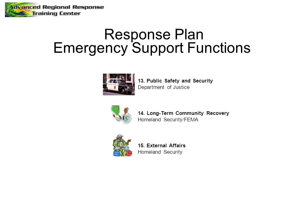 Response Plan Emergency Support Functions 13. Public Safety and Security Department of Justice 14. Long-Term Community Recovery Homeland Security/FEMA