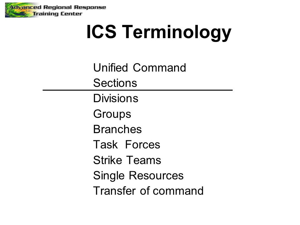 ICS Terminology Unified Command Sections Divisions Groups Branches Task Forces Strike Teams Single Resources Transfer of command