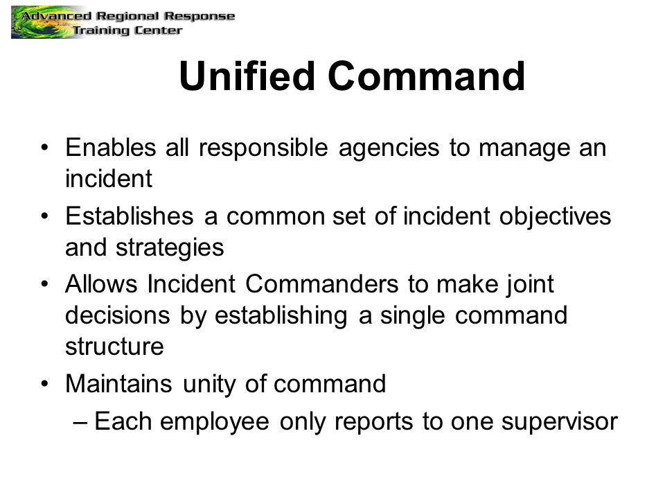 Unified Command Enables all responsible agencies to manage an incident Establishes a common set of incident objectives and strategies Allows Incident Commanders to make joint decisions by establishing a single command structure Maintains unity of command –Each employee only reports to one supervisor