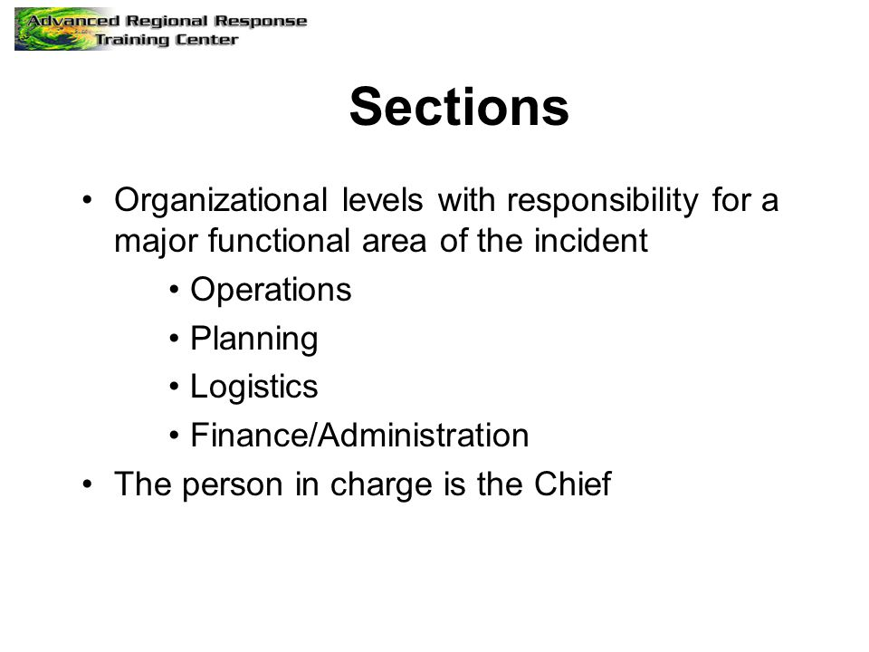 Sections Organizational levels with responsibility for a major functional area of the incident Operations Planning Logistics Finance/Administration The person in charge is the Chief