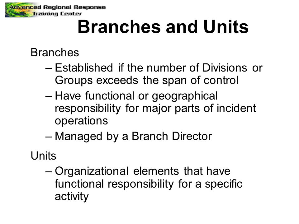Branches and Units Branches –Established if the number of Divisions or Groups exceeds the span of control –Have functional or geographical responsibility for major parts of incident operations –Managed by a Branch Director Units –Organizational elements that have functional responsibility for a specific activity