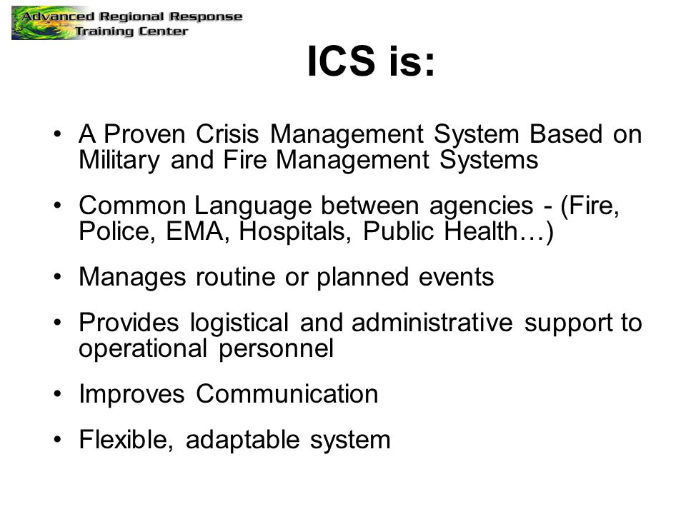 ICS is: A Proven Crisis Management System Based on Military and Fire Management Systems Common Language between agencies - (Fire, Police, EMA, Hospitals, Public Health…) Manages routine or planned events Provides logistical and administrative support to operational personnel Improves Communication Flexible, adaptable system