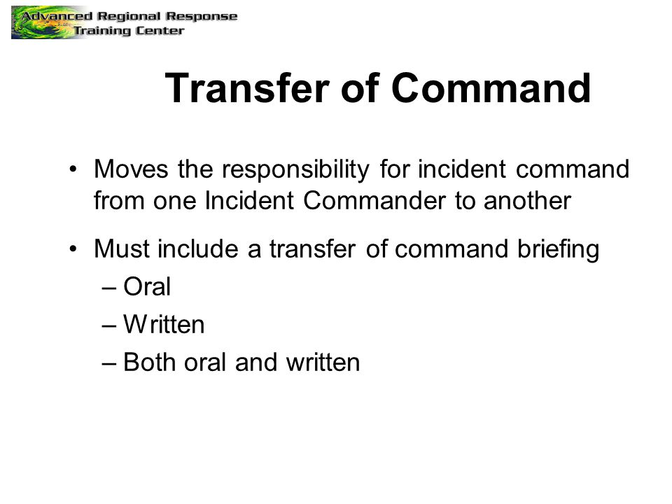 Transfer of Command Moves the responsibility for incident command from one Incident Commander to another Must include a transfer of command briefing –