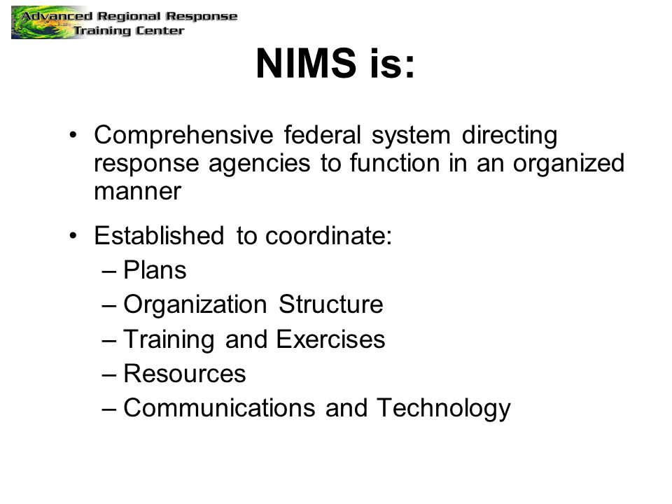 NIMS is: Comprehensive federal system directing response agencies to function in an organized manner Established to coordinate: –Plans –Organization Structure –Training and Exercises –Resources –Communications and Technology