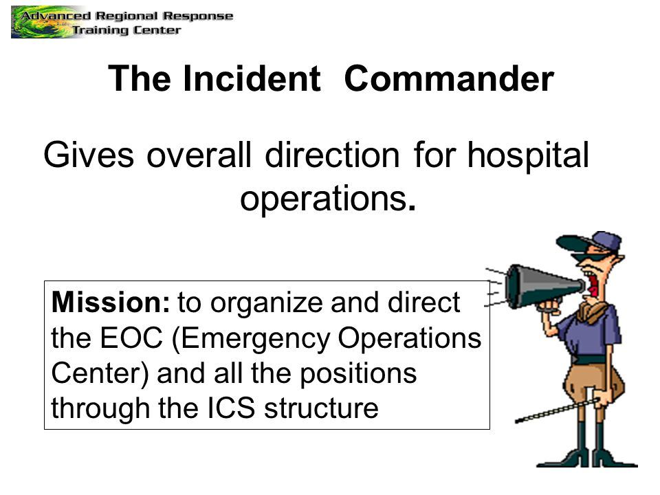 The Incident Commander Gives overall direction for hospital operations.