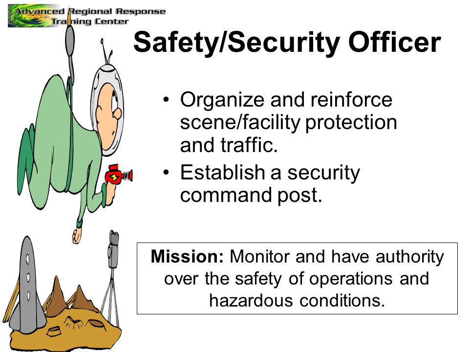 Safety/Security Officer Organize and reinforce scene/facility protection and traffic. Establish a security command post. Mission: Monitor and have aut