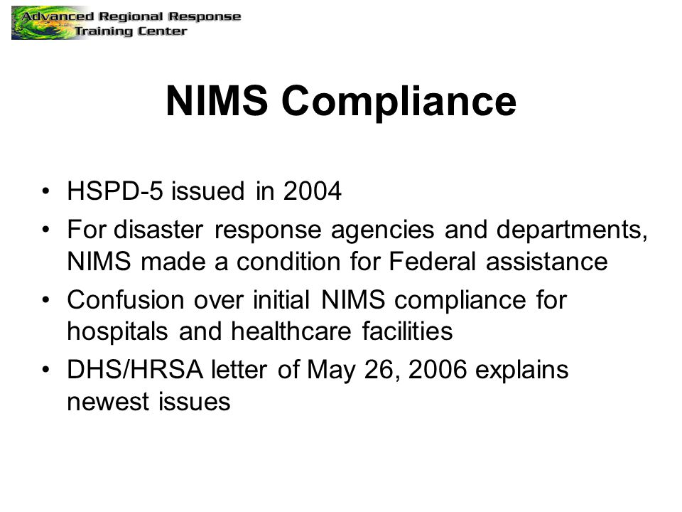 NIMS Compliance HSPD-5 issued in 2004 For disaster response agencies and departments, NIMS made a condition for Federal assistance Confusion over initial NIMS compliance for hospitals and healthcare facilities DHS/HRSA letter of May 26, 2006 explains newest issues