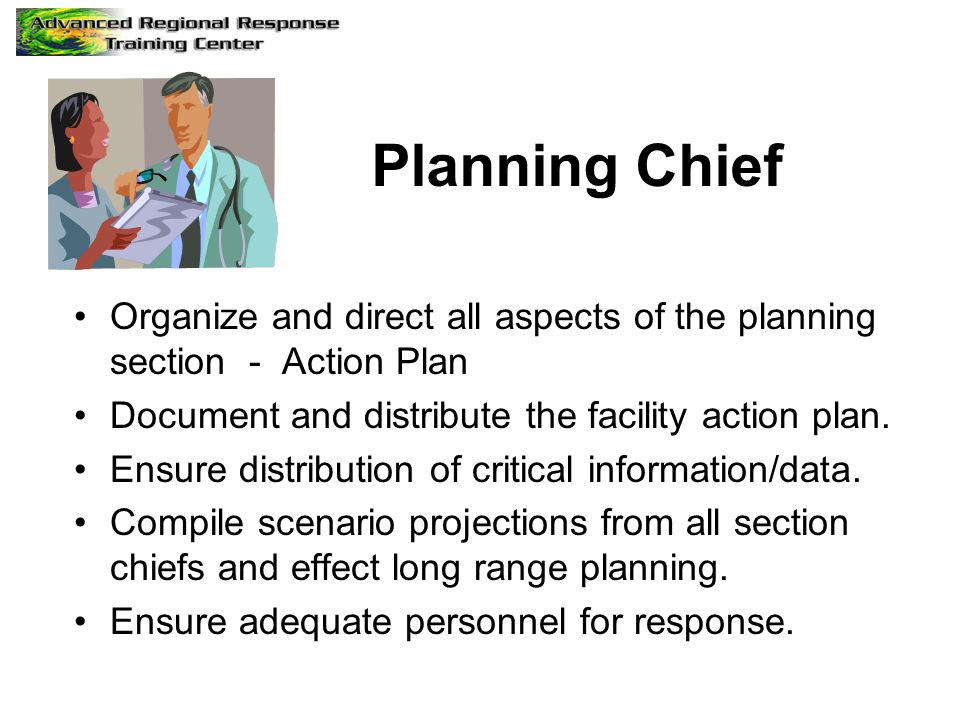 Planning Chief Organize and direct all aspects of the planning section - Action Plan Document and distribute the facility action plan.