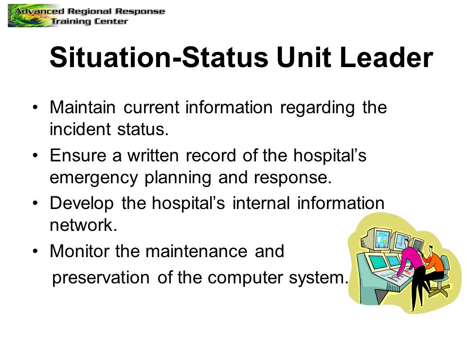 Situation-Status Unit Leader Maintain current information regarding the incident status.