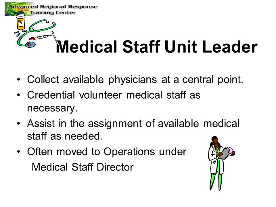 Medical Staff Unit Leader Collect available physicians at a central point. Credential volunteer medical staff as necessary. Assist in the assignment o