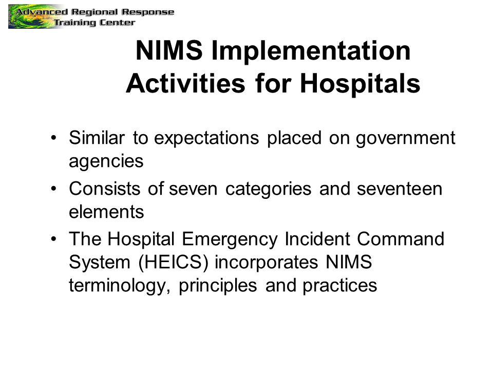 NIMS Implementation Activities for Hospitals Similar to expectations placed on government agencies Consists of seven categories and seventeen elements The Hospital Emergency Incident Command System (HEICS) incorporates NIMS terminology, principles and practices