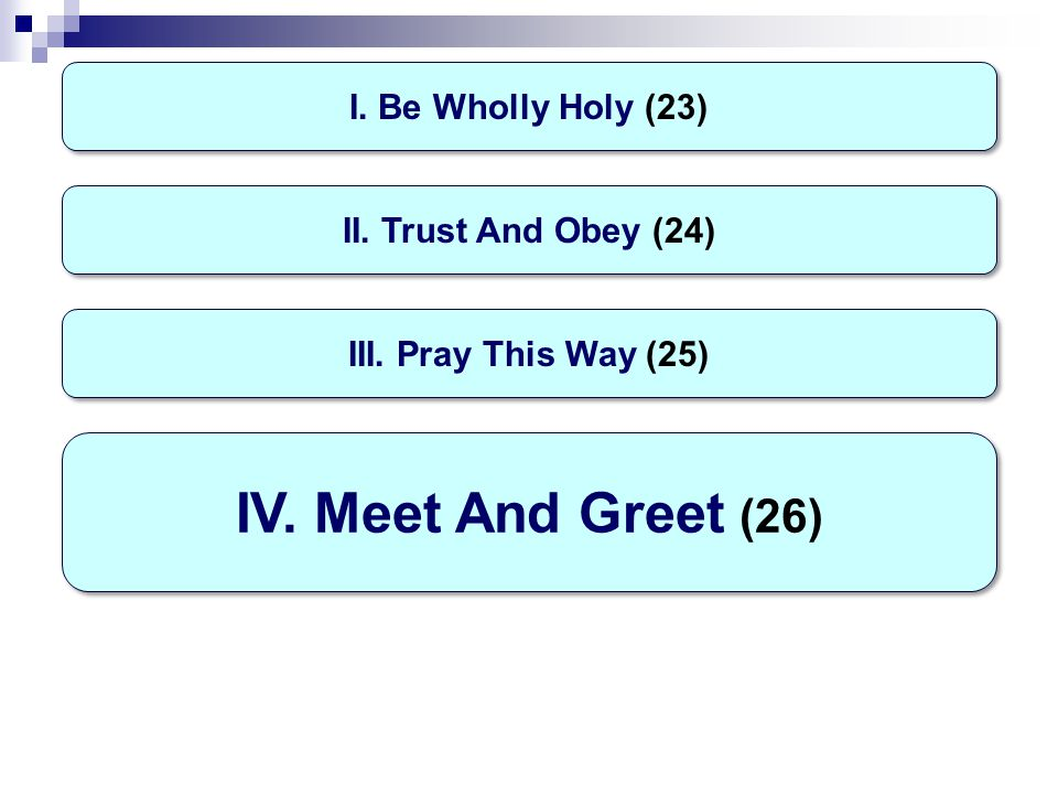 I. Be Wholly Holy (23) IV. Meet And Greet (26) II. Trust And Obey (24) III. Pray This Way (25)