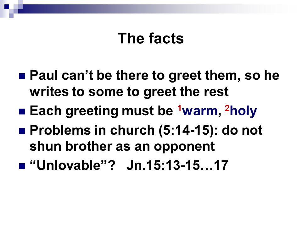 The facts Paul can't be there to greet them, so he writes to some to greet the rest Each greeting must be 1 warm, 2 holy Problems in church (5:14-15): do not shun brother as an opponent Unlovable .