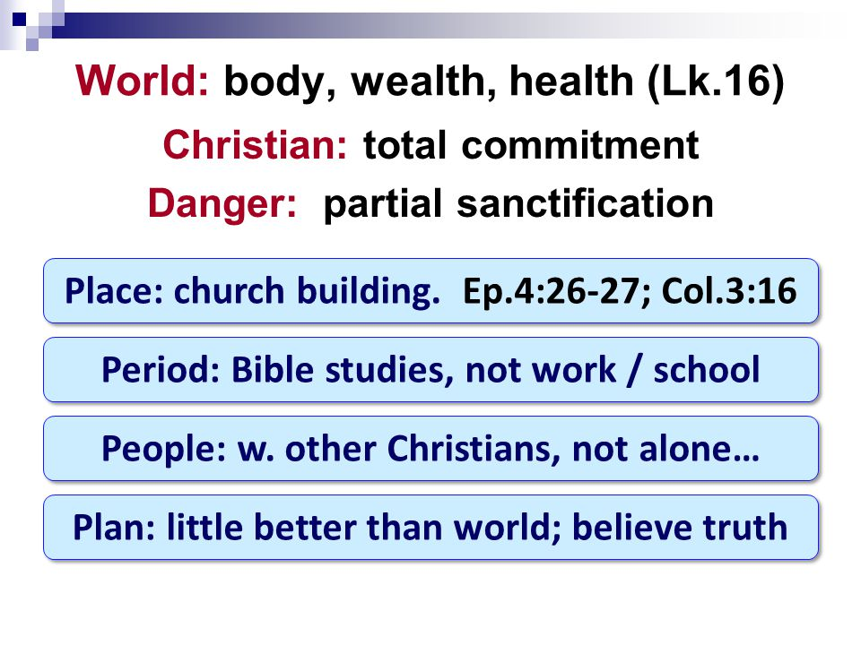 World: body, wealth, health (Lk.16) Christian: total commitment Danger: partial sanctification Place: church building.