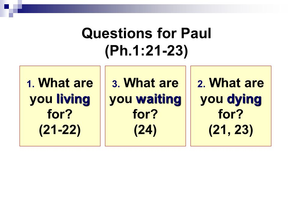 Questions for Paul (Ph.1:21-23) living 1. What are you living for.