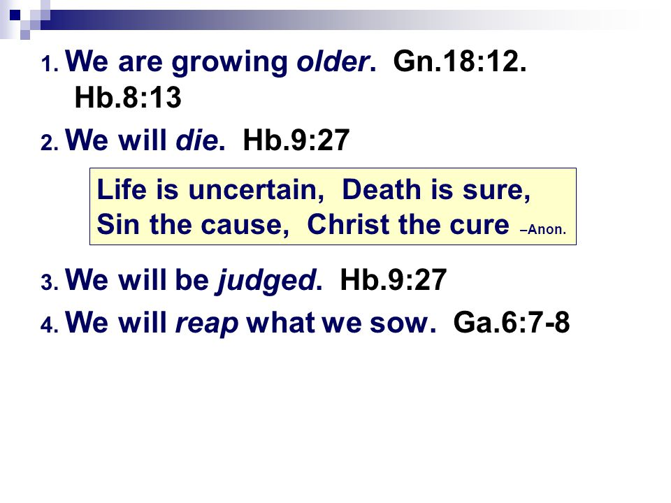 1. We are growing older. Gn.18:12. Hb.8:13 2. We will die. Hb.9:27 3. We will be judged. Hb.9:27 4. We will reap what we sow. Ga.6:7-8 Life is uncerta