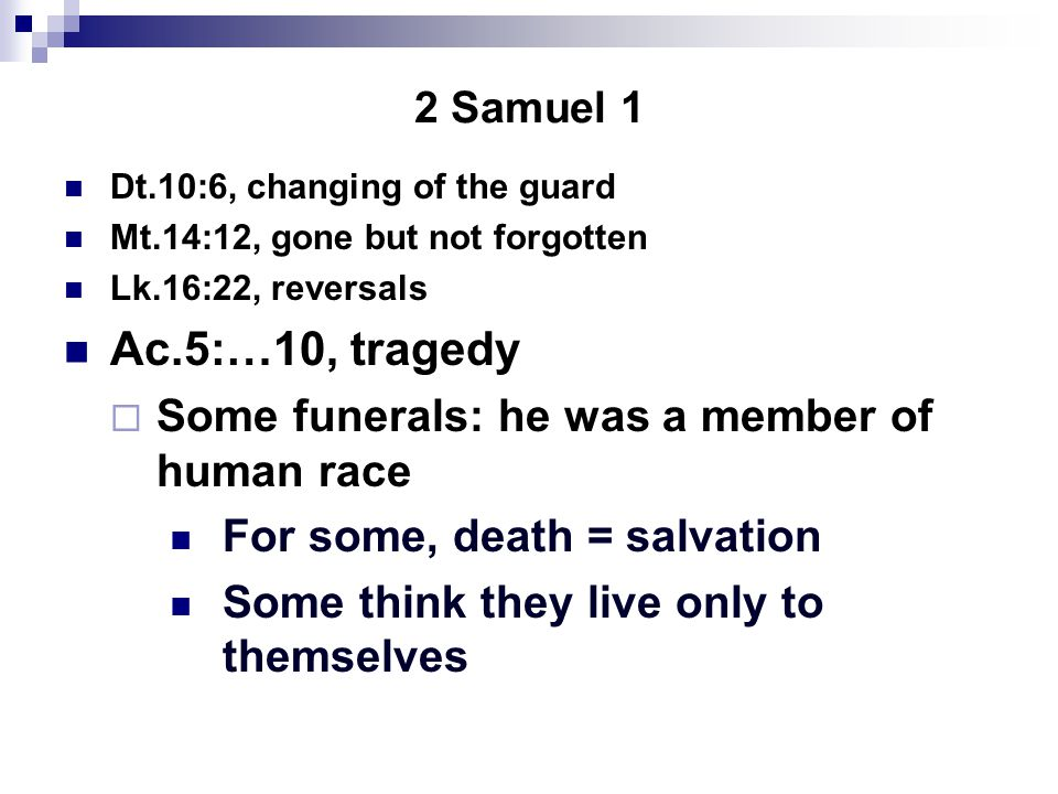 2 Samuel 1 Dt.10:6, changing of the guard Mt.14:12, gone but not forgotten Lk.16:22, reversals Ac.5:…10, tragedy  Some funerals: he was a member of h