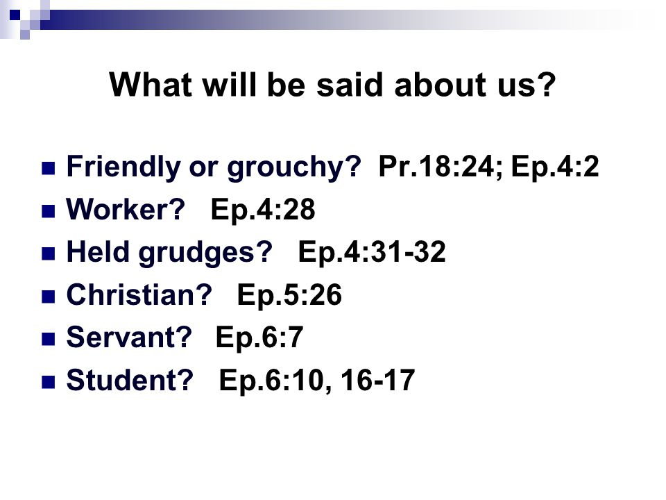 What will be said about us? Friendly or grouchy? Pr.18:24; Ep.4:2 Worker? Ep.4:28 Held grudges? Ep.4:31-32 Christian? Ep.5:26 Servant? Ep.6:7 Student?