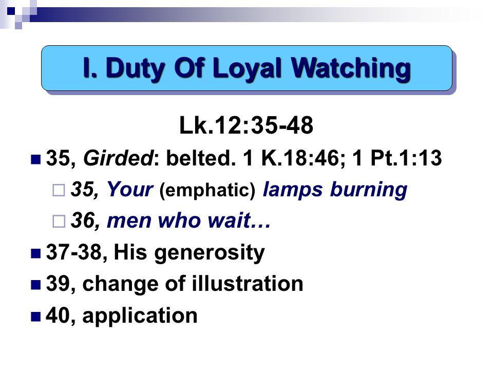 Lk.12:35-48 35, Girded: belted. 1 K.18:46; 1 Pt.1:13  35, Your (emphatic) lamps burning  36, men who wait… 37-38, His generosity 39, change of illus