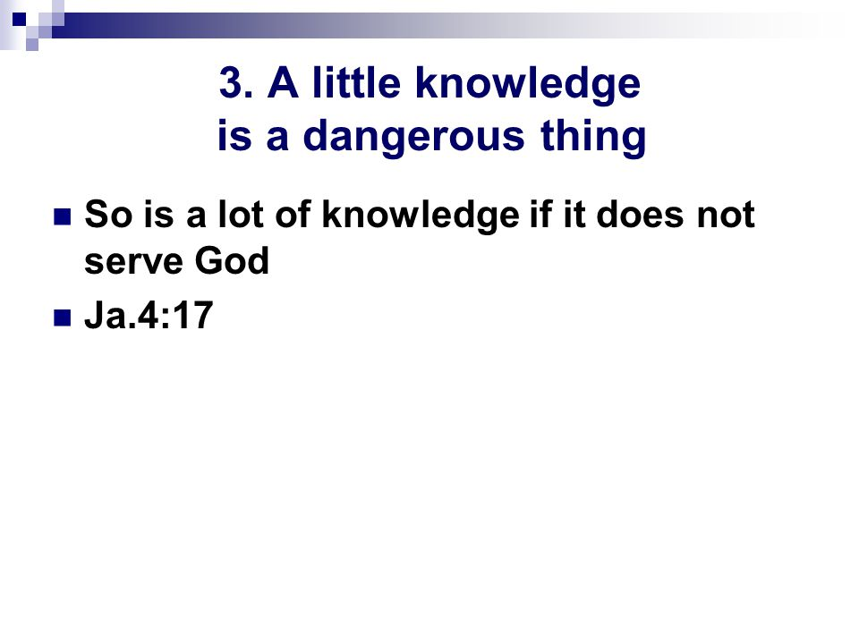 3. A little knowledge is a dangerous thing So is a lot of knowledge if it does not serve God Ja.4:17