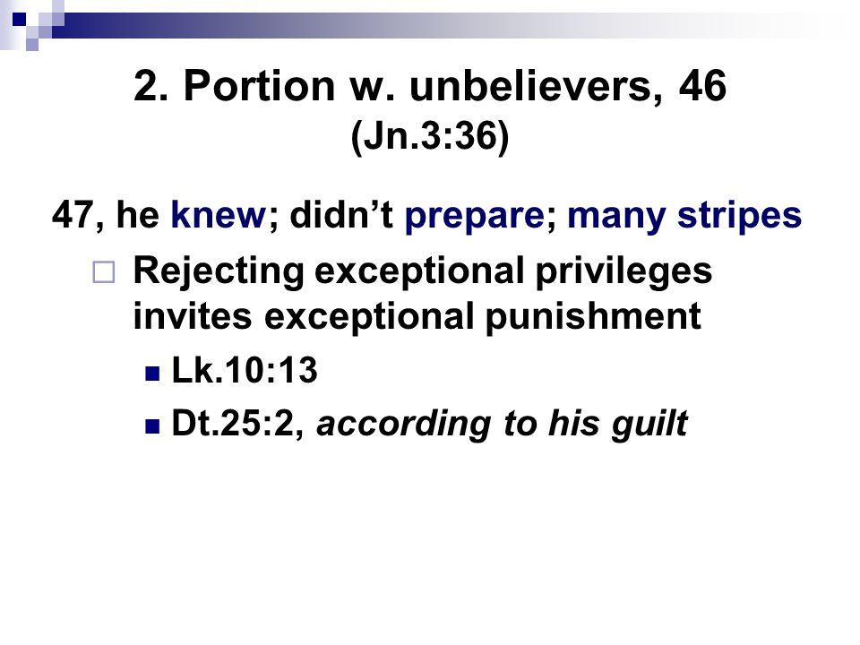 2. Portion w. unbelievers, 46 (Jn.3:36) 47, he knew; didn't prepare; many stripes  Rejecting exceptional privileges invites exceptional punishment Lk