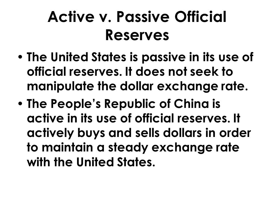 Active v. Passive Official Reserves The United States is passive in its use of official reserves. It does not seek to manipulate the dollar exchange r