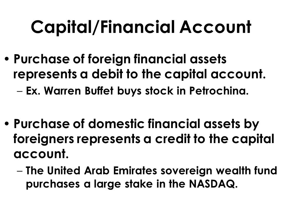 Capital/Financial Account Purchase of foreign financial assets represents a debit to the capital account. – Ex. Warren Buffet buys stock in Petrochina