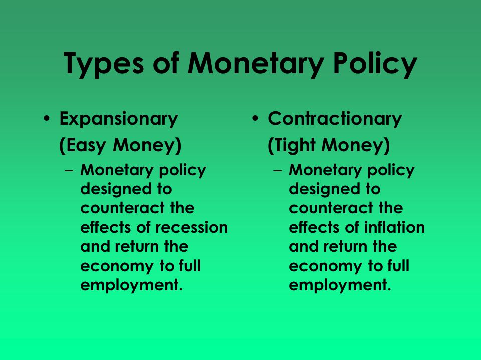 Types of Monetary Policy Expansionary (Easy Money) – Monetary policy designed to counteract the effects of recession and return the economy to full em