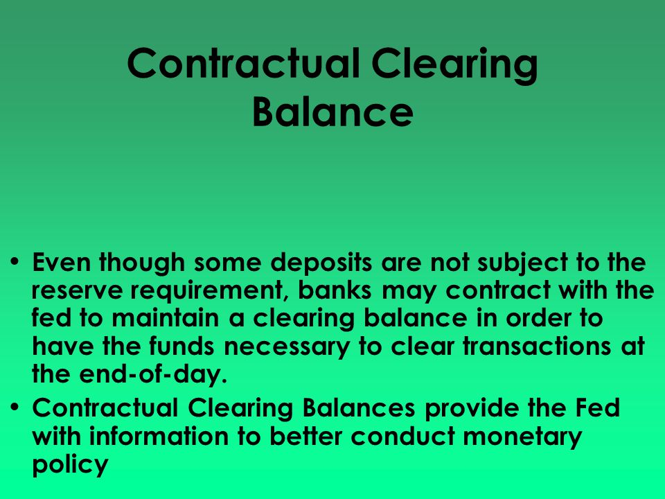 Contractual Clearing Balance Even though some deposits are not subject to the reserve requirement, banks may contract with the fed to maintain a clear