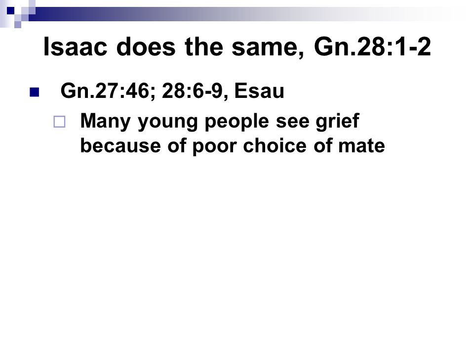 Isaac does the same, Gn.28:1-2 Gn.27:46; 28:6-9, Esau  Many young people see grief because of poor choice of mate