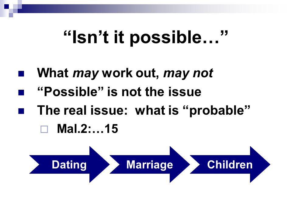 Isn't it possible… What may work out, may not Possible is not the issue The real issue: what is probable  Mal.2:…15 DatingMarriageChildren