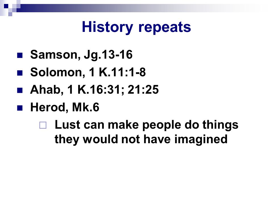 History repeats Samson, Jg.13-16 Solomon, 1 K.11:1-8 Ahab, 1 K.16:31; 21:25 Herod, Mk.6  Lust can make people do things they would not have imagined