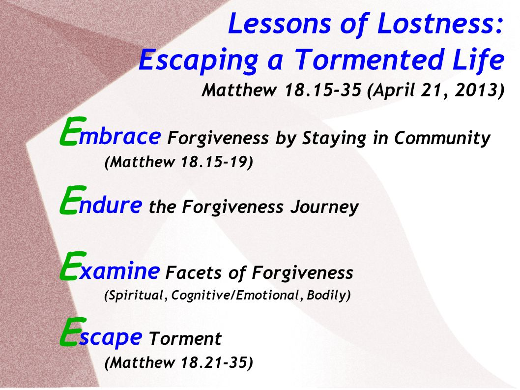 Lessons of Lostness: Escaping a Tormented Life Matthew (April 21, 2013) E mbrace Forgiveness by Staying in Community (Matthew ) E ndure the Forgiveness Journey E xamine Facets of Forgiveness (Spiritual, Cognitive/Emotional, Bodily) E scape Torment (Matthew )